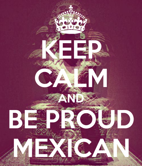 KEEP CALM AND BE PROUD MEXICAN - KEEP CALM AND CARRY ON ...