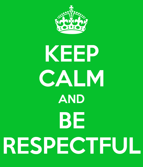 KEEP CALM AND BE RESPECTFUL