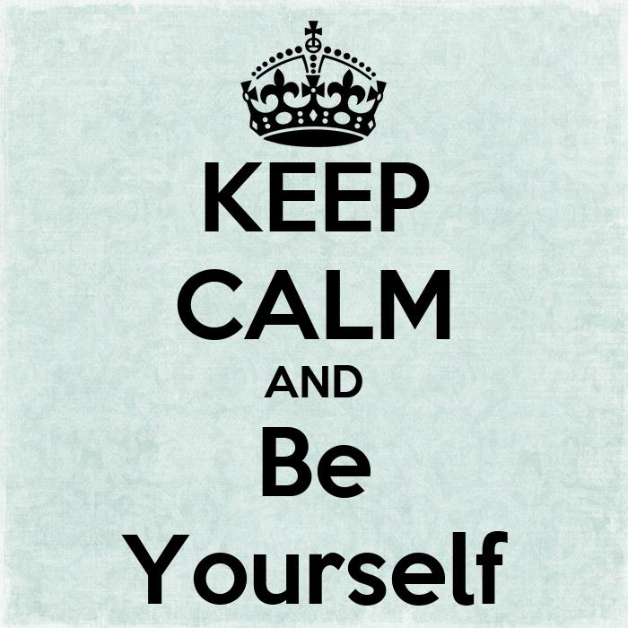 Keep Calm And be Yourself Keep Calm And be Yourself