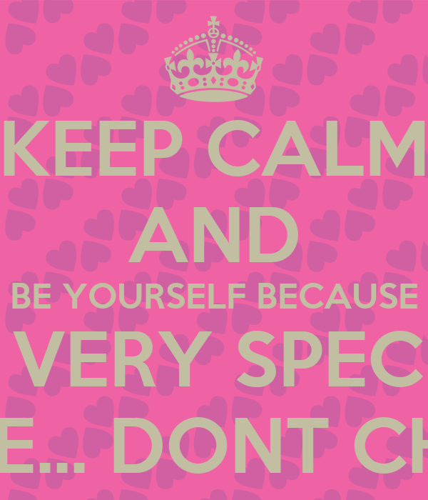 Keep Calm And Be Yourself Because You Are A Very Special Person For