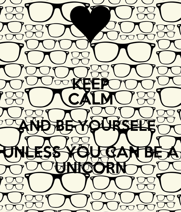 Keep Calm And be Yourself Keep Calm And be Yourself Unless You Can be a Unicorn