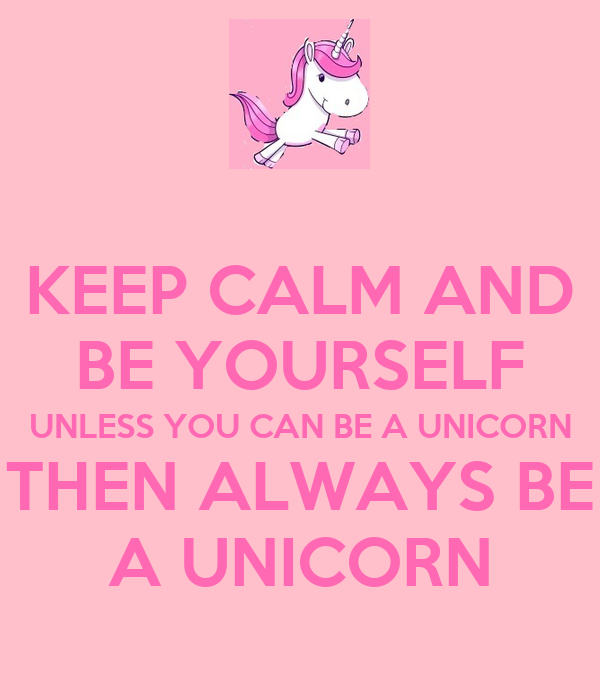 Keep Calm And be Yourself Unless You Can be a Unicorn Keep Calm And be Yourself