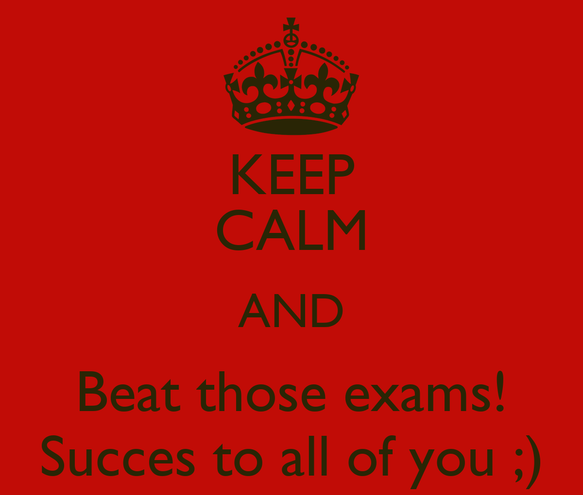 KEEP CALM AND Beat those exams! Succes to all of you ...