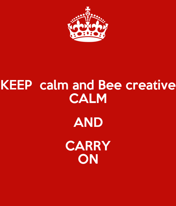 keep calm and bee creative calm and carry on poster mary keep calm o matic. Black Bedroom Furniture Sets. Home Design Ideas