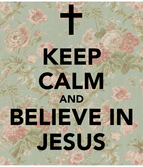 KEEP CALM AND BELIEVE IN JESUS