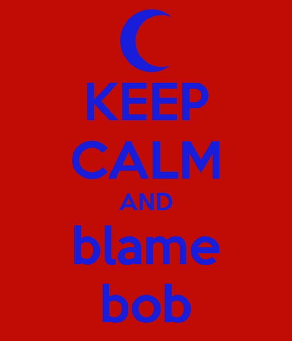 [Image: keep-calm-and-blame-bob.png]