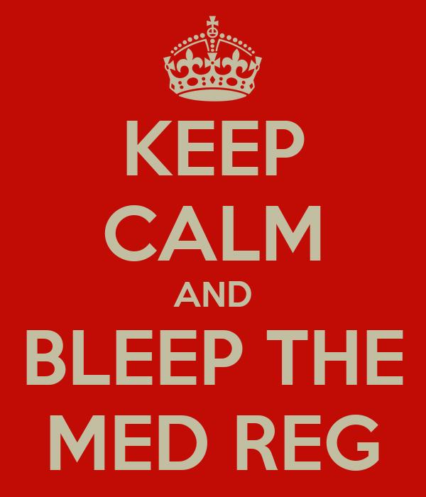 KEEP CALM AND BLEEP THE MED REG