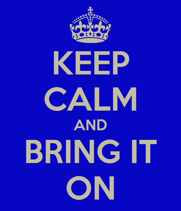 [Image: keep-calm-and-bring-it-on-49.png]