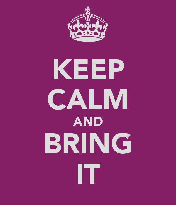 [Image: keep-calm-and-bring-it.png]