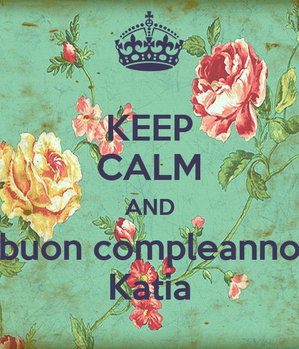 Keep Calm And Buon Compleanno Katia Poster Allie Keep Calm O Matic
