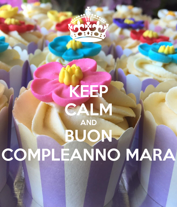 Keep Calm And Buon Compleanno Mara Poster Monica Keep Calm O Matic