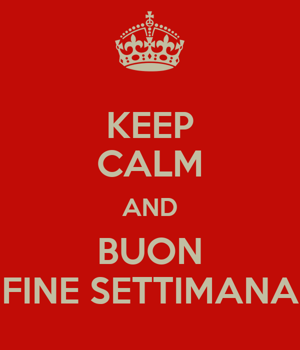 KEEP CALM AND BUON FINE SETTIMANA Poster | wloskie_slowko_dnia | Keep  Calm-o-Matic