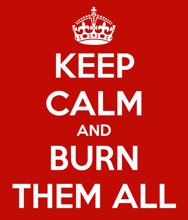 http://sd.keepcalm-o-matic.co.uk/i/keep-calm-and-burn-them-all-50.png