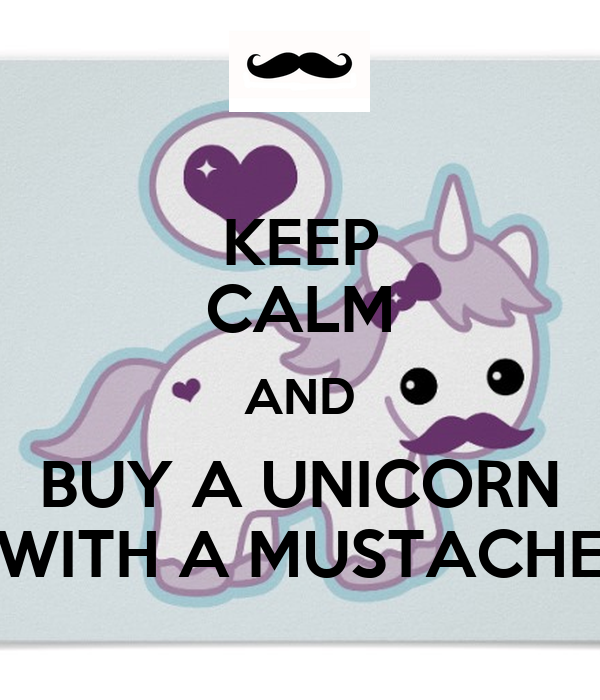 KEEP CALM AND BUY A UNICORN WITH A MUSTACHE - KEEP CALM AND CARRY ON ...