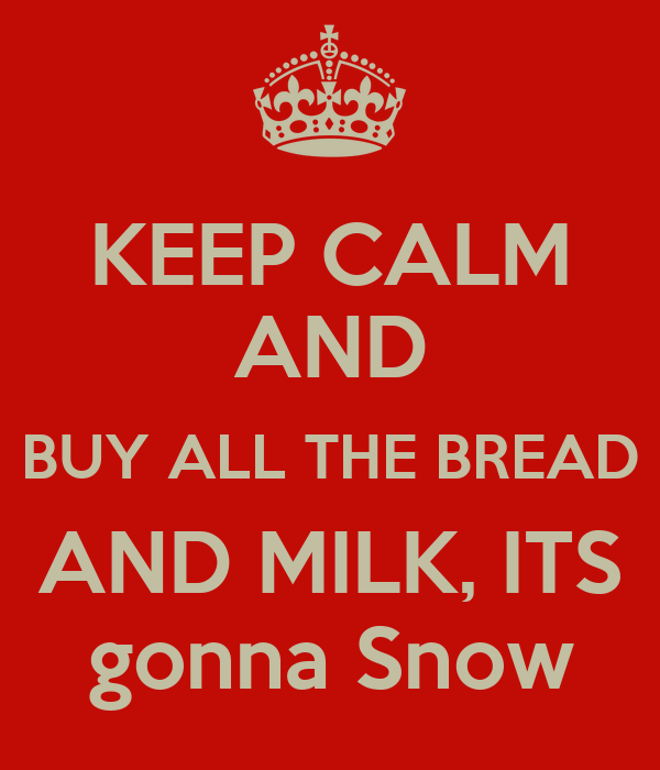 Keep Calm And Buy All The Bread And Milk Its Gonna Snow