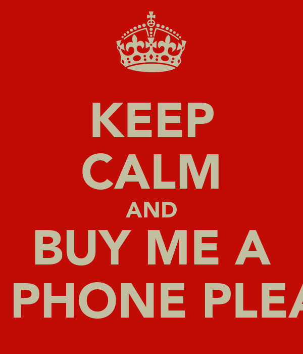 Buy Me: KEEP CALM AND BUY ME A NEW PHONE PLEASE!! Poster