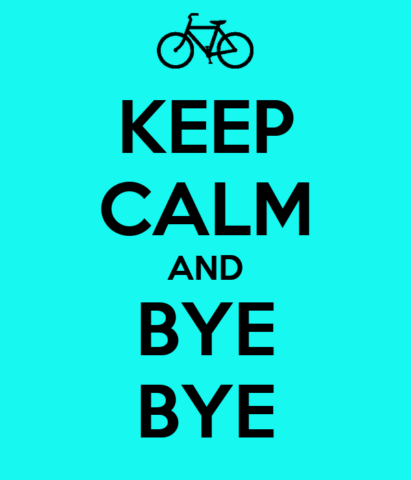 KEEP CALM AND BYE BYE - KEEP CALM AND CARRY ON Image Generator