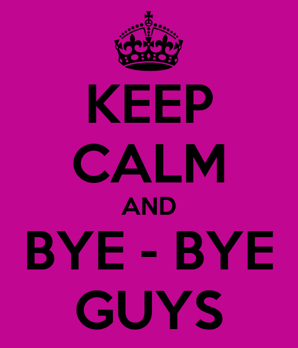 KEEP CALM AND BYE - BYE GUYS - KEEP CALM AND CARRY ON Image Generator