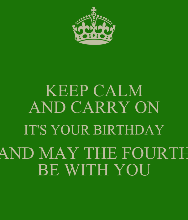 May The 4th Be With You Birthday: KEEP CALM AND CARRY ON IT'S YOUR BIRTHDAY AND MAY THE