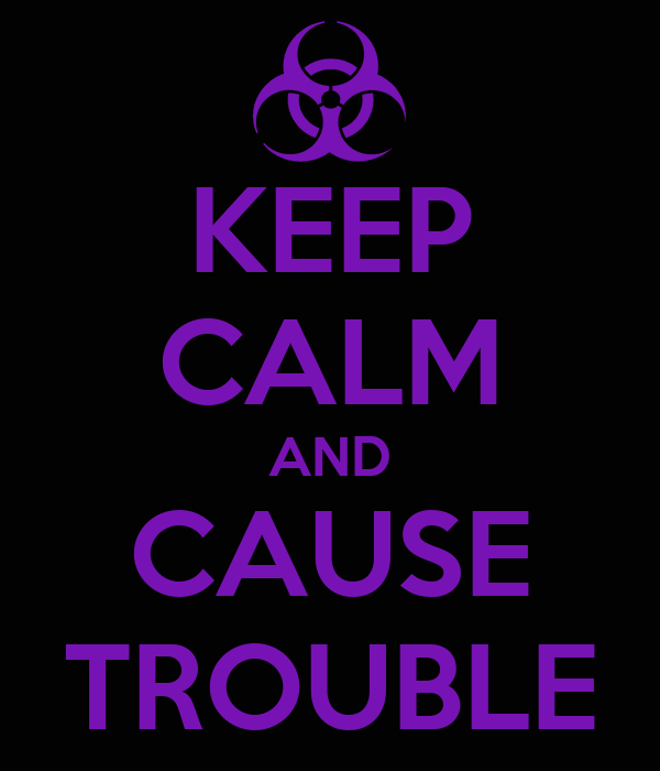 [Image: keep-calm-and-cause-trouble.png]