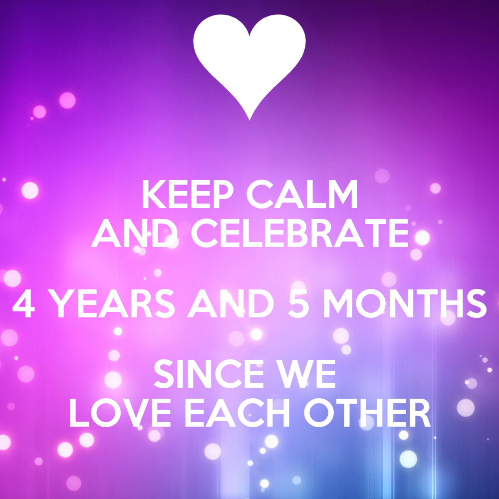 KEEP CALM AND CELEBRATE 4 YEARS AND 5 MONTHS SINCE WE LOVE