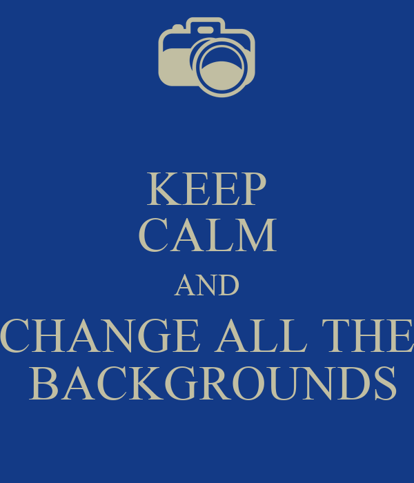 keep calm and change all the backgrounds keep calm and