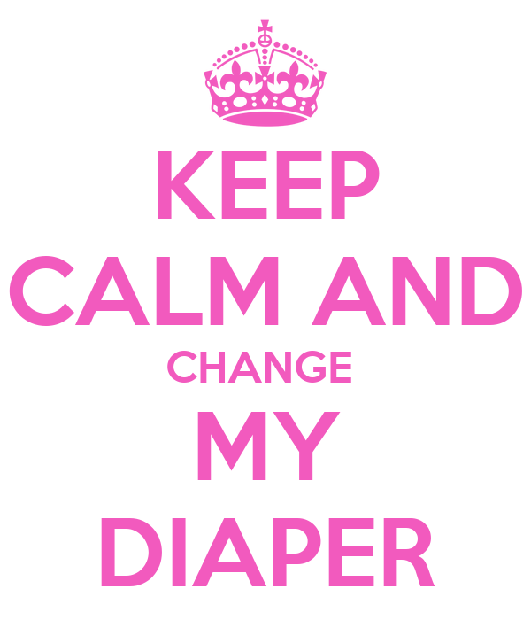 KEEP CALM AND CHANGE MY DIAPER - KEEP CALM AND CARRY ON Image ...