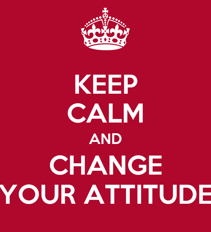 KEEP CALM AND CHANGE YOUR ATTITUDE