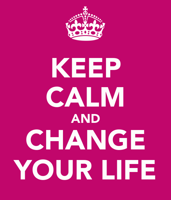 KEEP CALM AND CHANGE YOUR LIFE - KEEP CALM AND CARRY ON Image ...