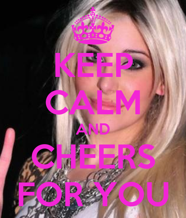 KEEP CALM AND CHEERS FOR YOU
