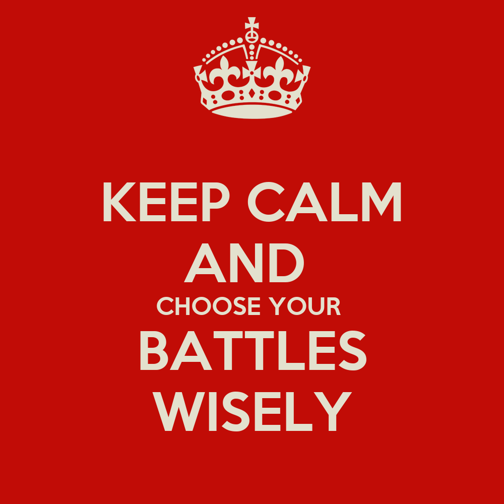 choosing your battles I've never understood the whole pick your battles mentality if a battle truly is worth fighting for, you should be consistent and fight it every time if a battle isn't worth fighting for, then it's doesn't really classify as a battle to begin with my.