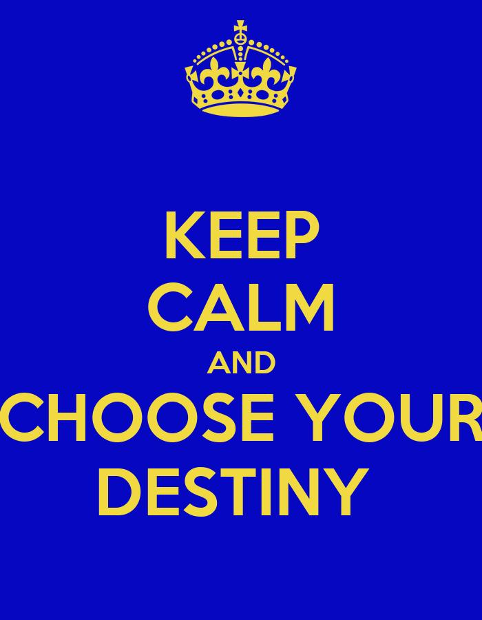 KEEP CALM AND CHOOSE YOUR DESTINY