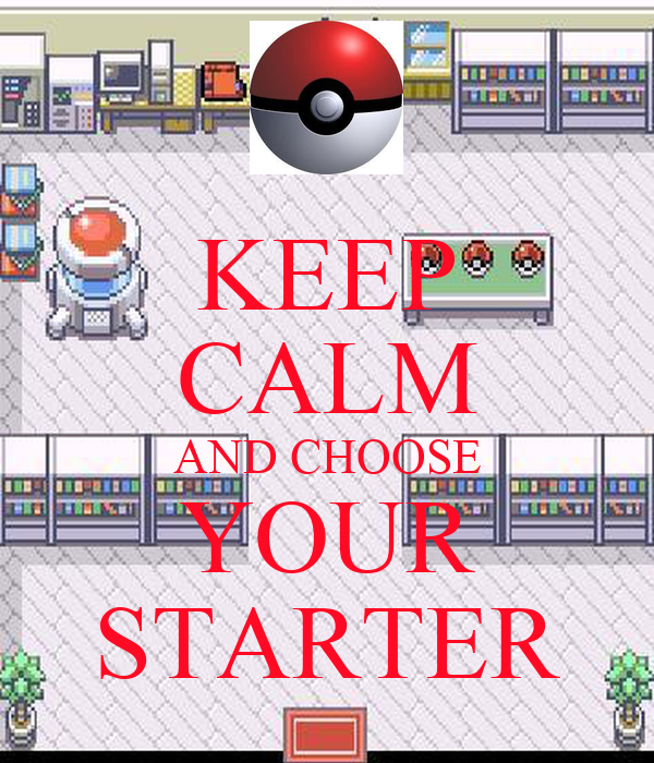 KEEP CALM AND CHOOSE YOUR STARTER