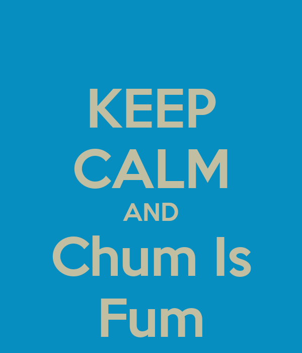 KEEP CALM AND Chum Is ...