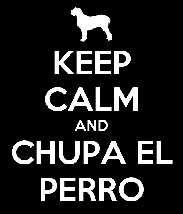KEEP CALM AND CHUPA EL PERRO