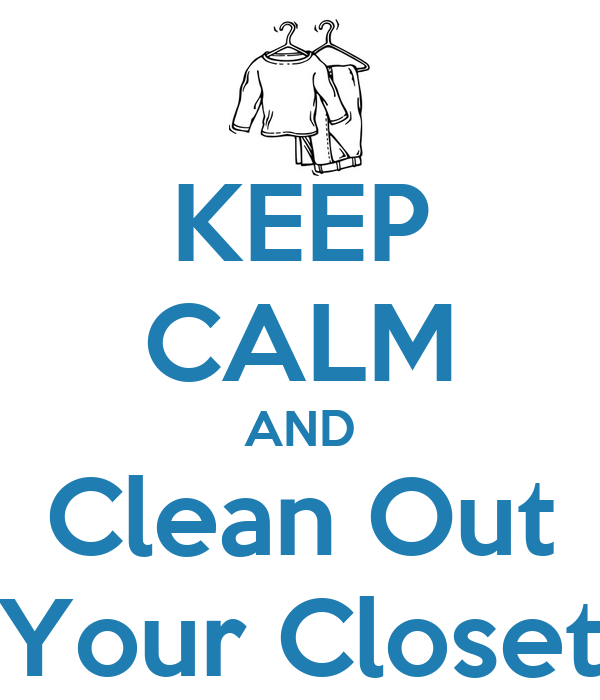 KEEP CALM AND Clean Out Your Closet