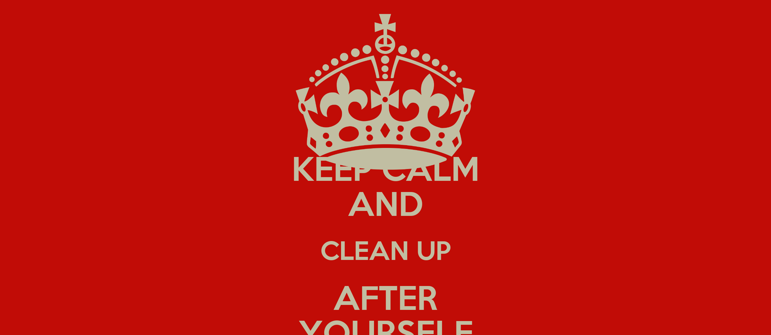 KEEP CALM AND CLEAN UP AFTER YOURSELF - KEEP CALM AND CARRY ON Image ... Keep Calm And Be Yourself