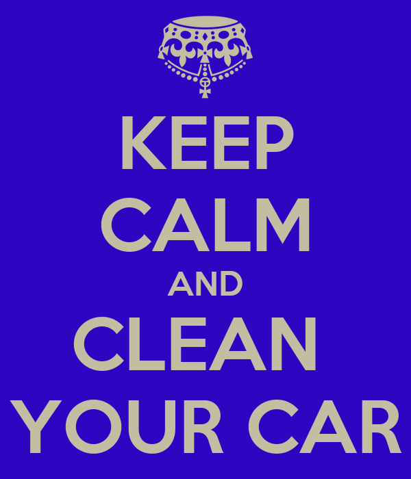 Keep calm and clean your car poster isa keep calm o matic How to keep your car exterior clean