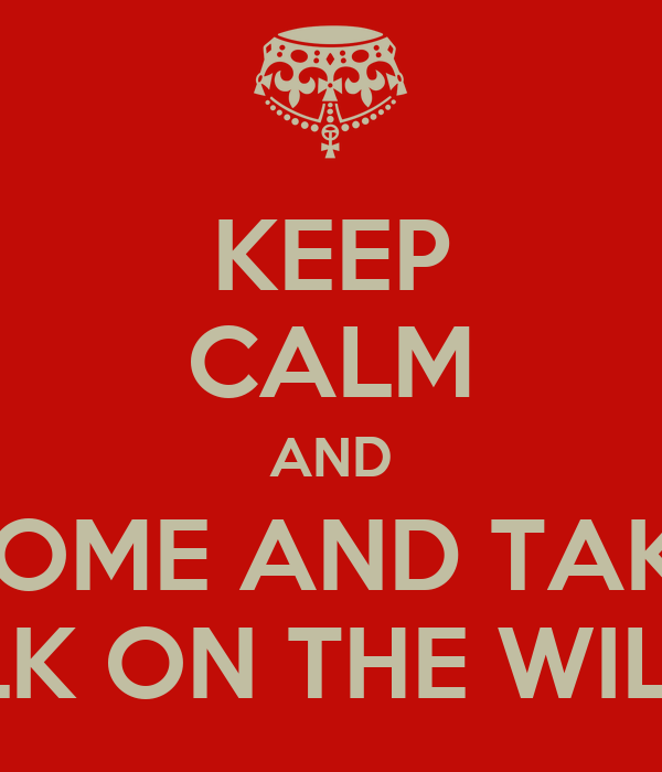 KEEP CALM AND COME TAKE A WALK ON THE WILD SIDE