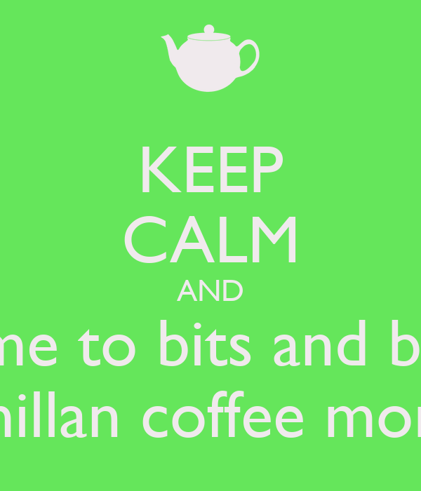 Keep Calm And Come To Bits And Bytes Macmillan Coffee