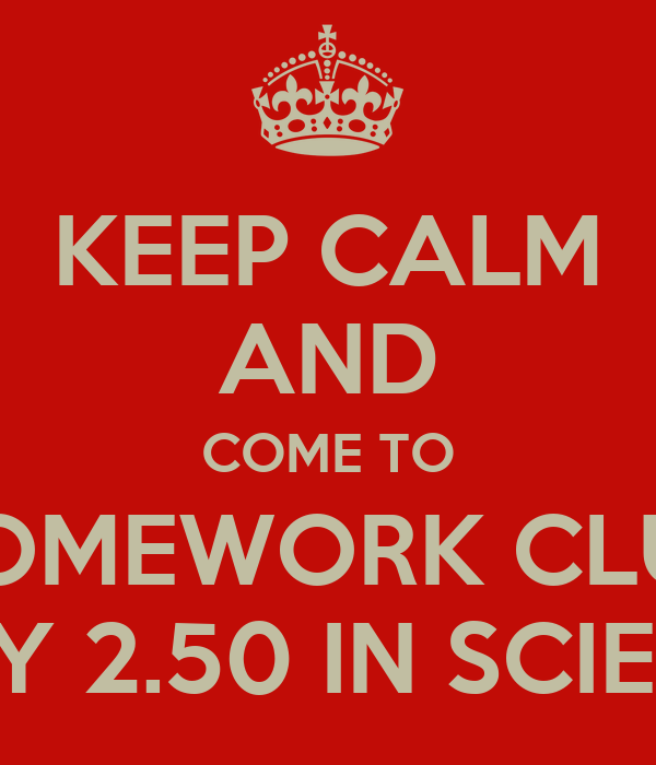 KEEP CALM AND COME TO HOMEWORK CLUB EVERY MONDAY 2.50 IN SCIENCE ...