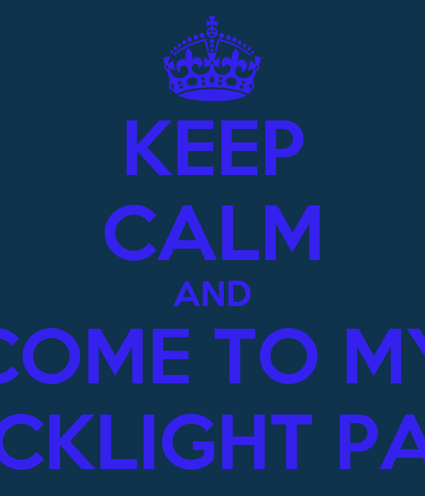 KEEP CALM AND COME TO MY BLACKLIGHT PARTY