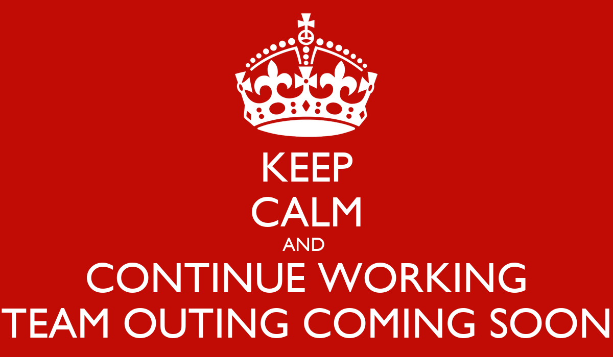 KEEP CALM AND CONTINUE WORKING TEAM OUTING COMING SOON ...