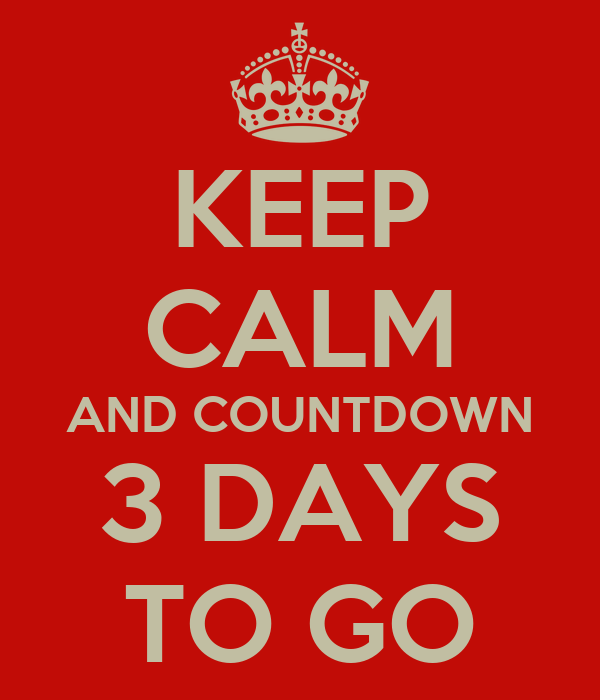 KEEP CALM AND COUNTDOWN 3 DAYS TO GO