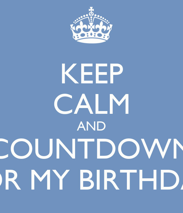 Keep calm and countdown for my birthday keep calm and carry on image generator - Birthday countdown wallpaper ...