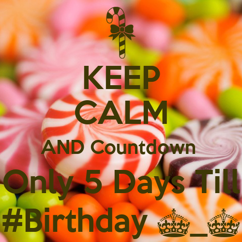KEEP CALM AND Countdown Only 5 Days Till #Birthday ...