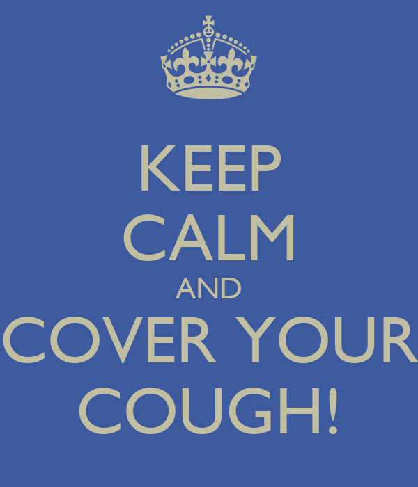 KEEP CALM AND COVER YOUR COUGH! - KEEP CALM AND CARRY ON ...