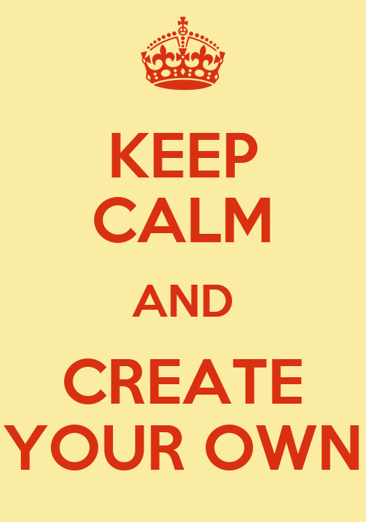 Keep Calm And Create Your Own Keep Calm And Carry On