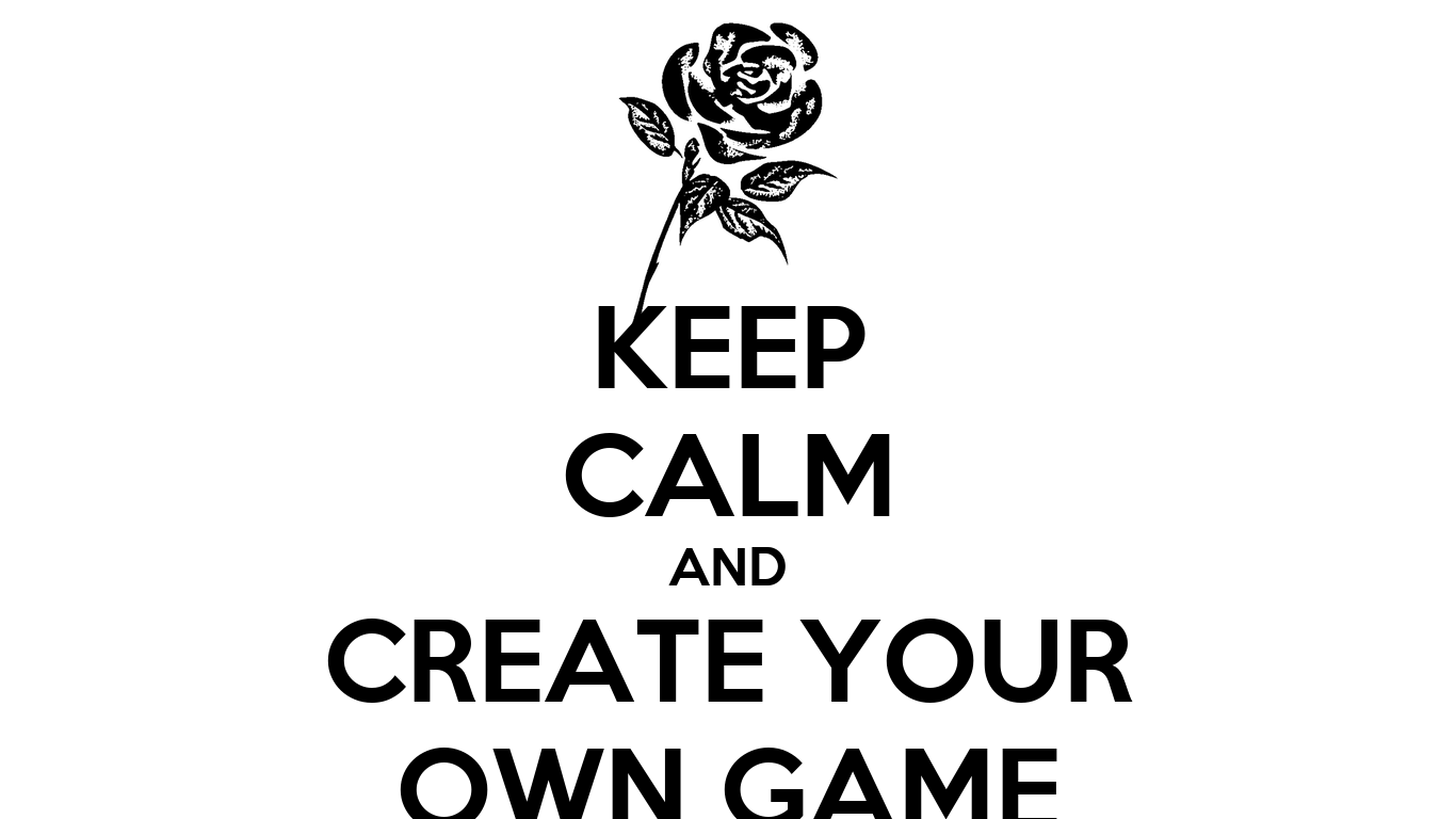 Keep Calm And Create Your Own Game Keep Calm And Carry