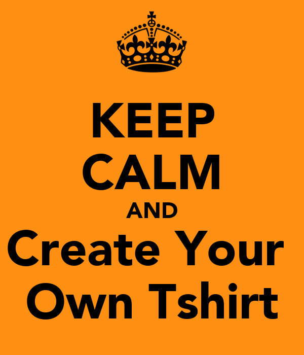 Keep Calm And Create Your Own Tshirt Keep Calm And Carry